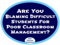 Blaming Difficult Students For Poor Classroom Management