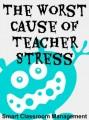 Smart Classroom Management: The Worst Cause Of Teacher Stress
