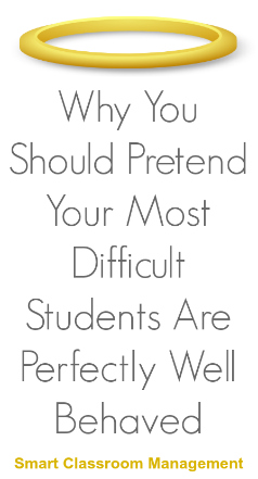 Smart Classroom Management: Why You Should Pretend Your Most Difficult Students Are Perfectly Well Behaved