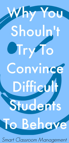 Smart Classroom Management: Why You Shouldn't Try To Convince Difficult Students To Behave