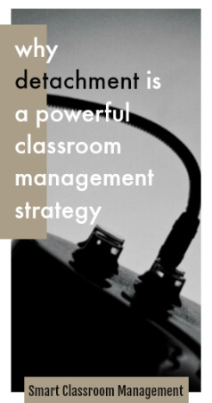 Why Detachment Is A Powerful Classroom Management Strategy - Smart Classroom Management